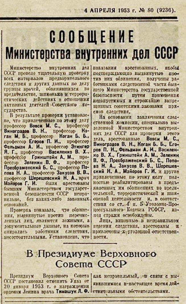 13 января 1953 года статья в «Правде» возвестила о последней карательно-пропагандистской кампании Сталинской эпохи, вошедшей в историю как «дело врачей». История получилась крайне запутанная — слишком много политических, дипломатических, медицинских, литературных и личных обстоятельств перемешалось в этом клубке. Разбирались в тайнах 65-летней давности «Известия». Следствие по «делу врачей» началось в недрах Министерства госбезопасности в 1952 году. Именно тогда без публичного резонанса арестовали нескольких видных медиков, имевших отношение к лечению первых лиц государства. Несколько месяцев дело оставалось тайным даже для большинства членов президиума ЦК. Главные фигуранты — те самые «профессора-шпионы» — оказались в застенках Лефортово в ноябре 1952 года. К нимпо указанию сверхуприменяли «меры физического воздействия», добиваясь показаний о связях с английскими и американскими спецслужбами через еврейскую благотворительную организацию «Джойнт».